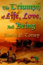 The Triumph of Life, Love, and Being ebook by Austin P. Torney