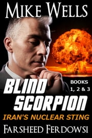 Blind Scorpion, Books 1, 2 & 3 - Iran's Nuclear Sting ebook by Mike Wells,Farsheed Ferdowsi