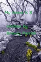 My Name Is B ebook by Brandy Parrish