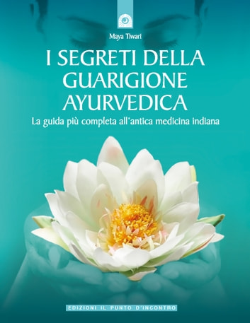 I segreti della guarigione ayurvedica - La guida più completa all'antica medicina indiana. ebook by Maya Tiwari