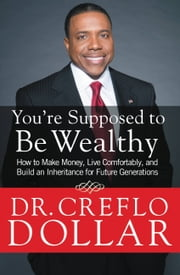 You're Supposed to Be Wealthy - How to Make Money, Live Comfortably, and Build an Inheritance for Future Generations ebook by Creflo Dollar
