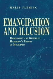 Emancipation and Illusion - Rationality and Gender in Habermas's Theory of Modernity ebook by Marie Fleming