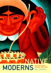 Native Moderns - American Indian Painting, 1940–1960 ebook by Bill Anthes, Nicholas Thomas