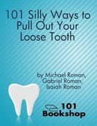 101 Silly Ways to Pull Out Your Loose Tooth ebook by Michael Roman,Gabriel Roman,Isaiah Roman