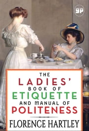 The Ladies' Book of Etiquette and Manual of Politeness ebook by Florence Hartley