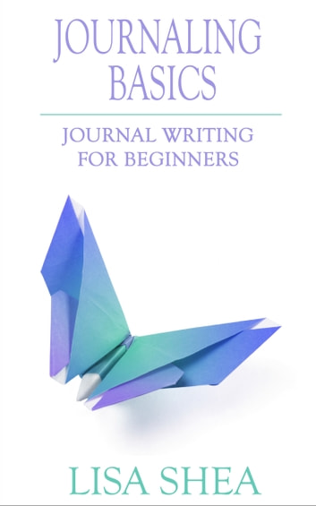 Journaling Basics - Journal Writing for Beginners ebook by Lisa Shea