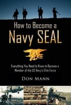 How to Become a Navy SEAL - Everything You Need to Know to Become a Member of the US Navy's Elite Force ebook by Don Mann