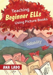 Teaching Beginner ELLs Using Picture Books - Tellability ebook by Ana L. (Luisa) Lado