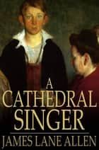 A Cathedral Singer ebook by James Lane Allen