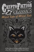 Weird Tales of Weird Tails - A Fine Selection of Supernatural Short Stories about Were-Cats and Other Ghoulish Felines (Cryptofiction Classics - Weird Tales of Strange Creatures) ebook by Various