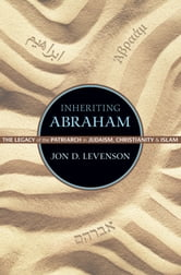 Inheriting Abraham: The Legacy of the Patriarch in Judaism, Christianity, and Islam - The Legacy of the Patriarch in Judaism, Christianity, and Islam ebook by Jon D. Levenson
