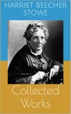 Collected Works (Complete and Illustrated Editions: Uncle Tom's Cabin, Queer Little Folks, The Chimney-Corner, ...) ebook by Harriet Beecher Stowe,Harriet Beecher STOWE