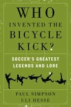 Who Invented the Bicycle Kick? - Soccer's Greatest Legends and Lore ebook by Paul Simpson, Uli Hesse