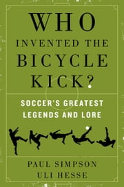 Who Invented the Bicycle Kick? - Soccer's Greatest Legends and Lore ebook by Paul Simpson,Uli Hesse
