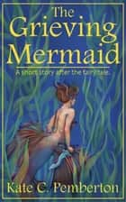 The Grieving Mermaid ebook by Kate C. Pemberton