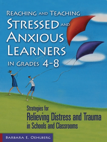 Reaching and Teaching Stressed and Anxious Learners in Grades 4-8 - Strategies for Relieving Distress and Trauma in Schools and Classrooms ebook by Barbara E. Oehlberg