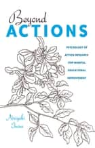 Beyond Actions - Psychology of Action Research for Mindful Educational Improvement ebook by Norijuki Inoue