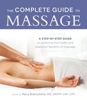 The Complete Guide to Massage - A Step-by-Step Guide to Achieving the Health and Relaxation Benefits of Massage ebook by Mary Biancalana