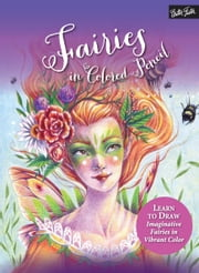 Fairies in Colored Pencil - Learn to Draw Imaginative Fairies in Vibrant Color ebook by Sara Burrier, Cynthia Knox, Lindsay Archer