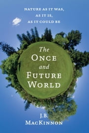 The Once and Future World - Nature As It Was, As It Is, As It Could Be ebook by Mr. J.B. MacKinnon