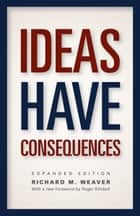 Ideas Have Consequences - Expanded Edition ebook by Richard M. Weaver, Roger Kimball, Ted J. Smith