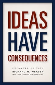 Ideas Have Consequences - Expanded Edition ebook by Richard M. Weaver,Roger Kimball,Ted J. Smith
