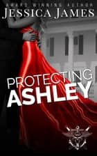 Protecting Ashley ebook by Jessica James