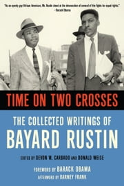 Time on Two Crosses - The Collected Writings of Bayard Rustin ebook by Devon W. Carbado,Don Weise,Barack Obama,Barney Frank