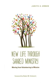 New Life through Shared Ministry - Moving from Volunteering to Mission ebook by Judith A. Urban