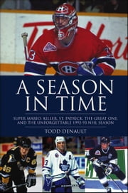 A Season in Time: Super Mario, Killer, St. Patrick, the Great One, and the Unforgettable 1992-93 NHL Season ebook by Denault, Todd