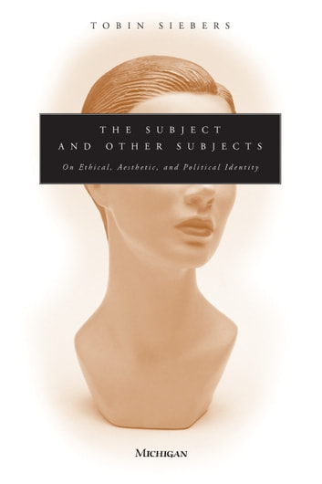 The Subject and Other Subjects - On Ethical, Aesthetic, and Political Identity ebook by Tobin Anthony Siebers
