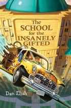 The School for the Insanely Gifted ebook by Dan Elish