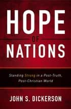 Hope of Nations - Standing Strong in a Post-Truth, Post-Christian World eBook by John S. Dickerson