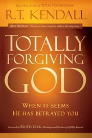 Totally Forgiving God - When it Seems He Has Betrayed You ebook by R.T. Kendall