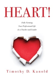 HEART! - Fully Forming Your Professional Life as a Teacher and Leader ebook by Timothy D. Kanold