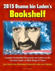 2015 Osama bin Laden's Bookshelf: Complete Declassified Documents and Letters by the Terrorist Leader on Wide Range of Topics, plus Letters from Abbottabad (Usama bin Ladin and al Qaeda) ebook by Progressive Management