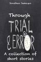 Through Trial and Error: A Collection of Short Stories ebook by Jonathan Jumayao