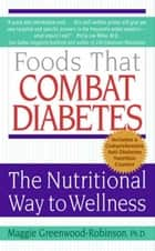 Foods That Combat Diabetes - The Nutritional Way to Wellness ebook by Maggie Greenwood-Robinson PhD