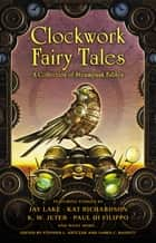 Clockwork Fairy Tales: A Collection of Steampunk Fables ebook by Stephen L. Antczak,James C. Bassett