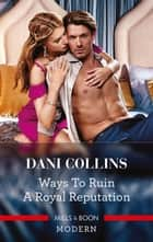 Ways to Ruin a Royal Reputation ebook by Dani Collins