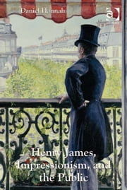 Henry James, Impressionism, and the Public ebook by Professor Daniel Hannah