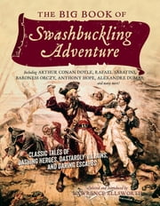 The Big Book of Swashbuckling Adventure: Classic Tales of Dashing Heroes, Dastardly Villains, and Daring Escapes ebook by Lawrence Ellsworth