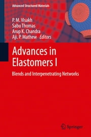 Advances in Elastomers I - Blends and Interpenetrating Networks ebook by P. M. Visakh,Sabu Thomas,Arup K. Chandra,Aji. P. Mathew