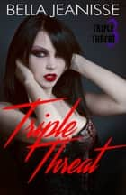 Triple Threat: Triple Threat Book 3 ebook by Bella Jeanisse