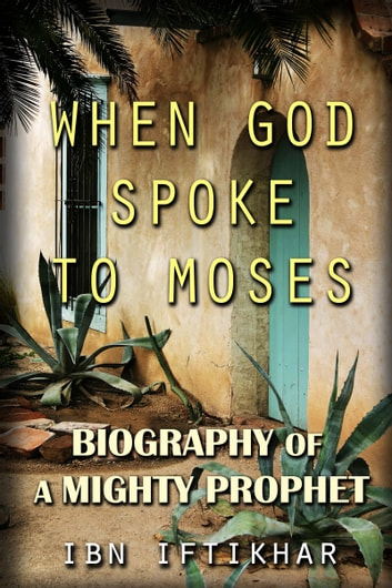 When God Spoke to Moses: Biography of a Mighty Prophet ebook by Ibn Iftikhar