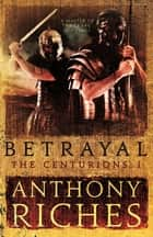 Betrayal: The Centurions I eBook by Anthony Riches