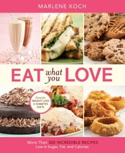 Eat What You Love - More than 300 Incredible Recipes Low in Sugar, Fat, and Calories ebook by Marlene Koch