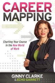 Career Mapping: Charting Your Course in the New World of Work - Charting Your Course in the New World of Work ebook by Ginny Clarke