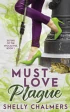 Must Love Plague - A Sisters of the Apocalypse Novel ebook by Shelly Chalmers