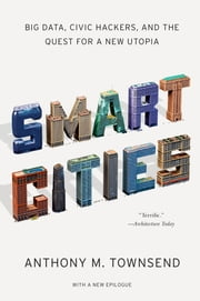Smart Cities: Big Data, Civic Hackers, and the Quest for a New Utopia ebook by Anthony M. Townsend